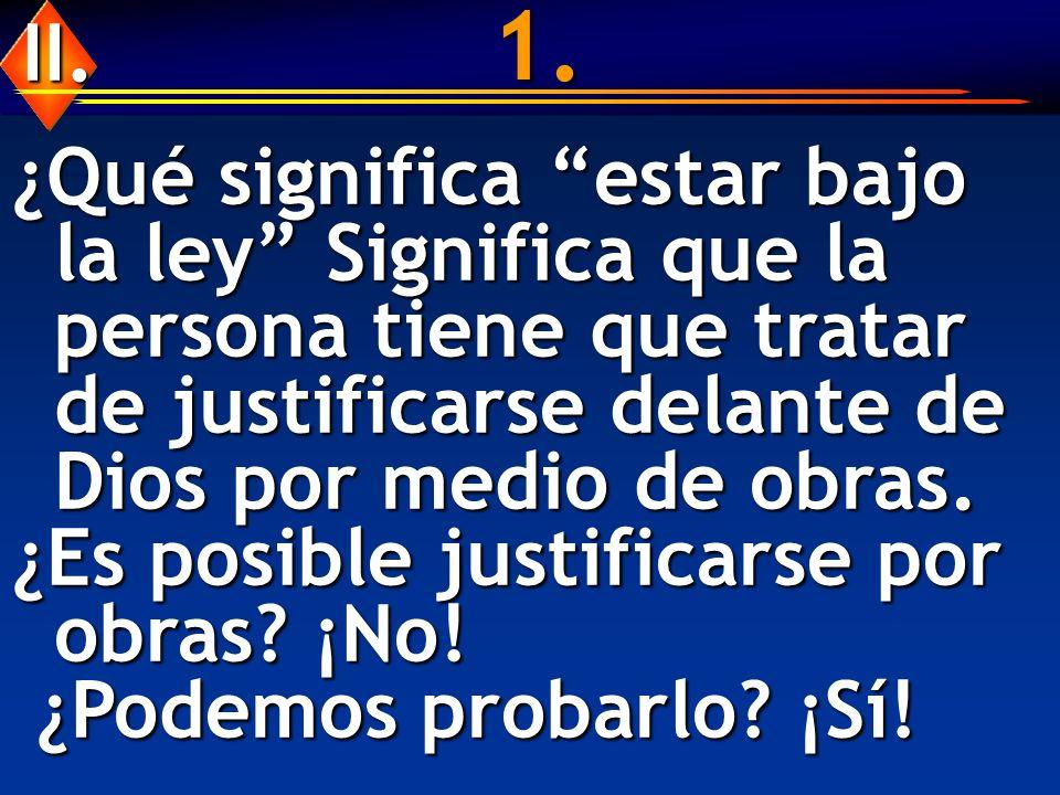 1. ¿Qué significa estar bajo la ley Significa que la persona tiene que tratar de justificarse delante de Dios por medio de obras. ¿Es posible justific