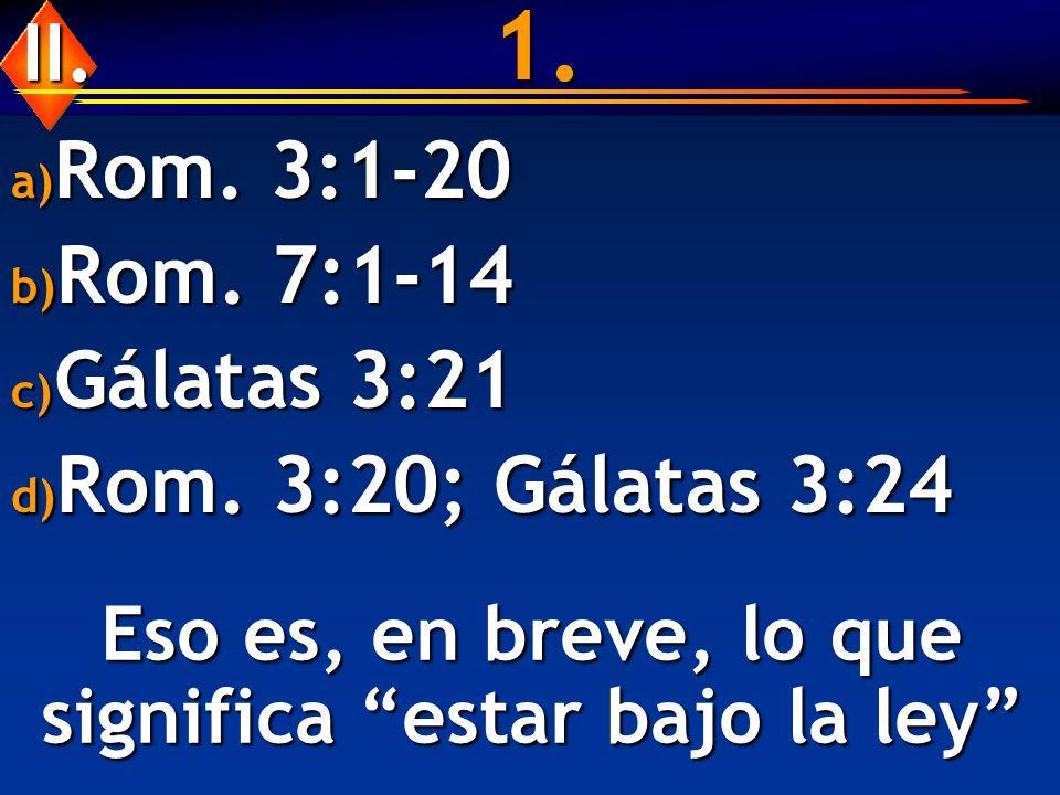 1. a) Rom. 3:1-20 b) Rom. 7:1-14 c) Gálatas 3:21 d) Rom. 3:20; Gálatas 3:24 Eso es, en breve, lo que significa estar bajo la ley II.