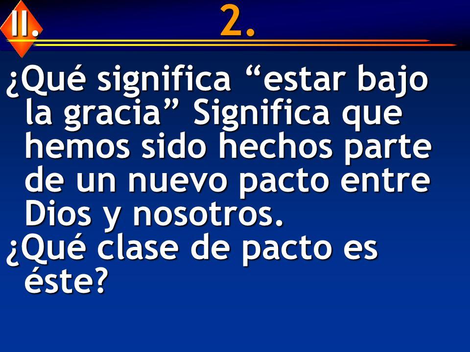 2. ¿Qué significa estar bajo la gracia Significa que hemos sido hechos parte de un nuevo pacto entre Dios y nosotros. ¿Qué clase de pacto es éste? II.