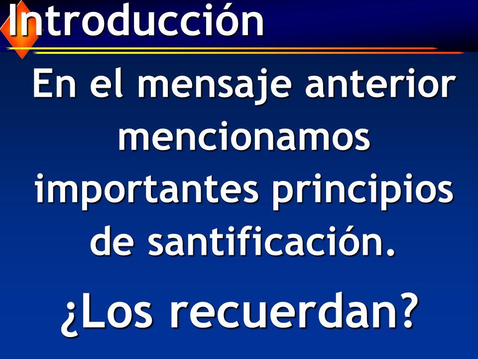 Introducción ¿Los recuerdan? En el mensaje anterior mencionamos importantes principios de santificación.