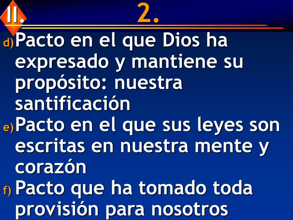 2. d) Pacto en el que Dios ha expresado y mantiene su propósito: nuestra santificación e) Pacto en el que sus leyes son escritas en nuestra mente y co
