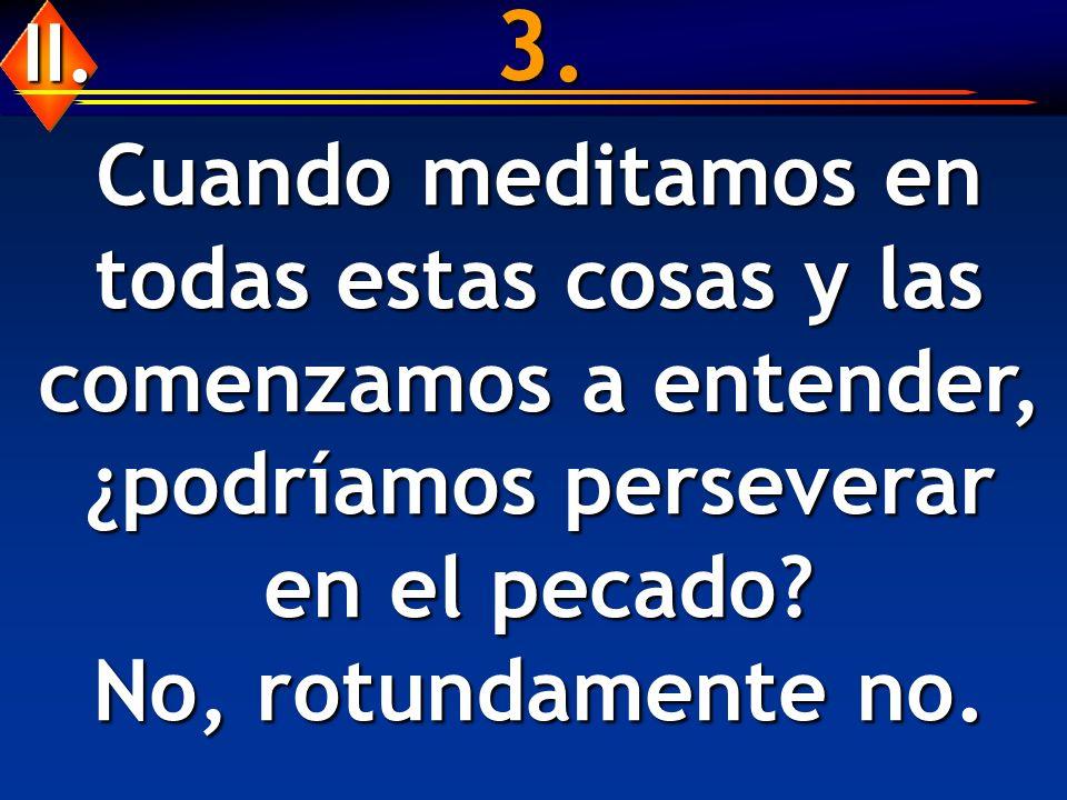 3. Cuando meditamos en todas estas cosas y las comenzamos a entender, ¿podríamos perseverar en el pecado? No, rotundamente no. II.
