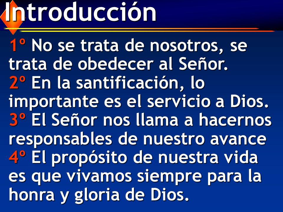 Introducción 1º No se trata de nosotros, se trata de obedecer al Señor. 2º En la santificación, lo importante es el servicio a Dios. 3º El Señor nos l