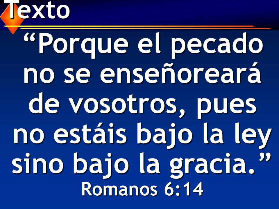 Texto Porque el pecado no se enseñoreará de vosotros, pues no estáis bajo la ley sino bajo la gracia. Romanos 6:14