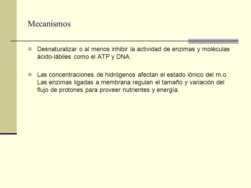 Mecanismos Desnaturalizar o al menos inhibir la actividad de enzimas y moléculas ácido-lábiles como el ATP y DNA. Las concentraciones de hidrógenos af