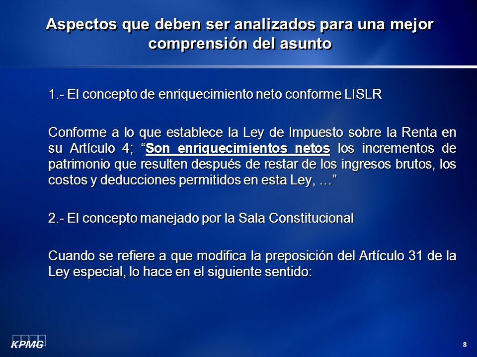 8 1.- El concepto de enriquecimiento neto conforme LISLR Conforme a lo que establece la Ley de Impuesto sobre la Renta en su Artículo 4; Son enriquecimientos netos los incrementos de patrimonio que resulten después de restar de los ingresos brutos, los costos y deducciones permitidos en esta Ley, … 2.- El concepto manejado por la Sala Constitucional Cuando se refiere a que modifica la preposición del Artículo 31 de la Ley especial, lo hace en el siguiente sentido: Aspectos que deben ser analizados para una mejor comprensión del asunto