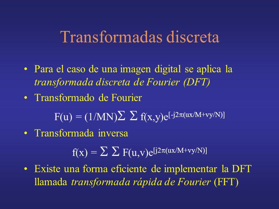 Transformadas discreta Para el caso de una imagen digital se aplica la transformada discreta de Fourier (DFT) Transformado de Fourier F(u) = (1/MN) f(x,y)e [-j2 ux/M+vy/N)] Transformada inversa f(x) = F(u,v)e [j2 ux/M+vy/N)] Existe una forma eficiente de implementar la DFT llamada transformada rápida de Fourier (FFT)