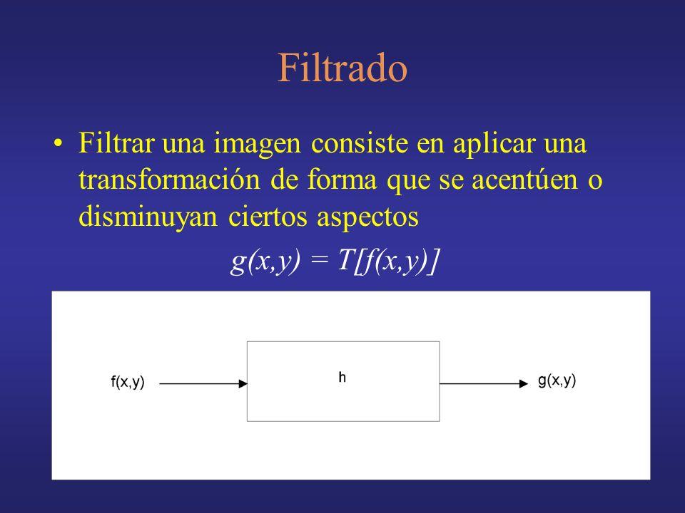 Filtrado Filtrar una imagen consiste en aplicar una transformación de forma que se acentúen o disminuyan ciertos aspectos g(x,y) = T[f(x,y)]