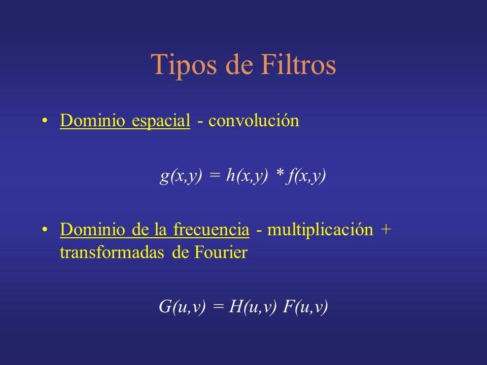 Tipos de Filtros Dominio espacial - convolución g(x,y) = h(x,y) * f(x,y) Dominio de la frecuencia - multiplicación + transformadas de Fourier G(u,v) = H(u,v) F(u,v)