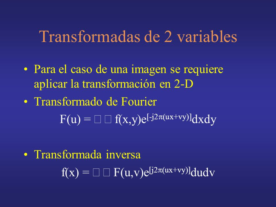 Transformadas de 2 variables Para el caso de una imagen se requiere aplicar la transformación en 2-D Transformado de Fourier F(u) = f(x,y)e [-j2 ux+vy)] dxdy Transformada inversa f(x) = F(u,v)e [j2 ux+vy)] dudv