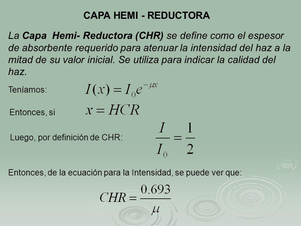 CAPA HEMI - REDUCTORA La Capa Hemi- Reductora (CHR) se define como el espesor de absorbente requerido para atenuar la intensidad del haz a la mitad de