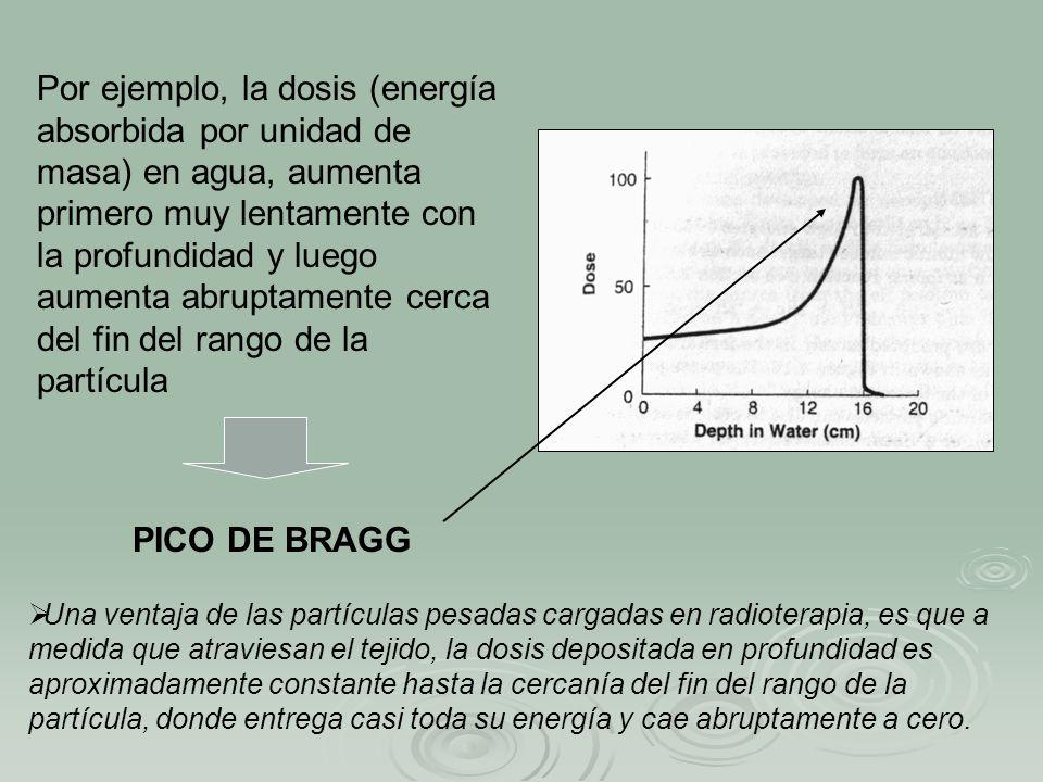 Por ejemplo, la dosis (energía absorbida por unidad de masa) en agua, aumenta primero muy lentamente con la profundidad y luego aumenta abruptamente c