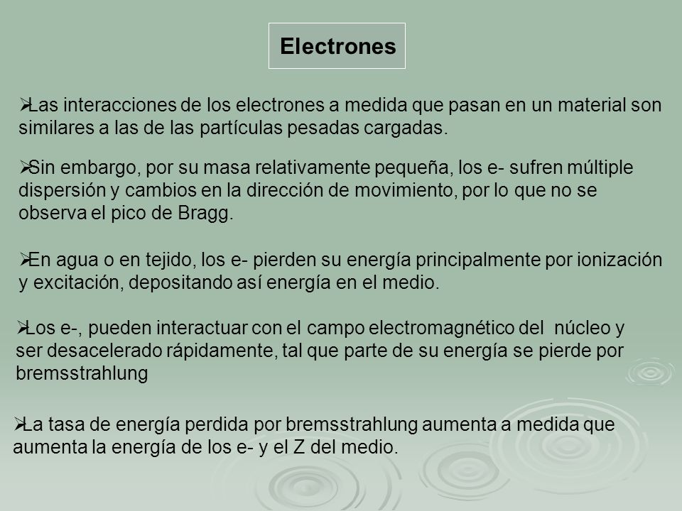 Electrones Las interacciones de los electrones a medida que pasan en un material son similares a las de las partículas pesadas cargadas. Sin embargo,