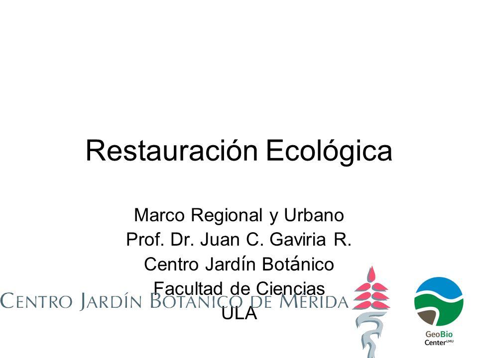 Restauración Ecológica Marco Regional y Urbano Prof. Dr. Juan C. Gaviria R. Centro Jard í n Bot á nico Facultad de Ciencias ULA