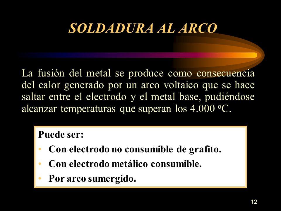 12 SOLDADURA AL ARCO La fusión del metal se produce como consecuencia del calor generado por un arco voltaico que se hace saltar entre el electrodo y el metal base, pudiéndose alcanzar temperaturas que superan los 4.000 o C.