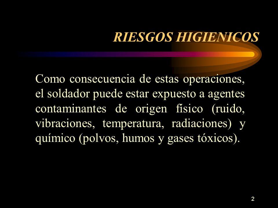 2 RIESGOS HIGIENICOS Como consecuencia de estas operaciones, el soldador puede estar expuesto a agentes contaminantes de origen físico (ruido, vibraciones, temperatura, radiaciones) y químico (polvos, humos y gases tóxicos).