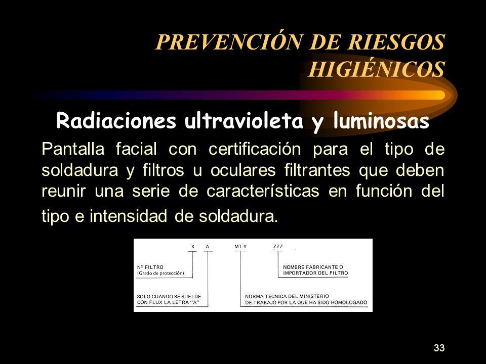 33 Radiaciones ultravioleta y luminosas Pantalla facial con certificación para el tipo de soldadura y filtros u oculares filtrantes que deben reunir una serie de características en función del tipo e intensidad de soldadura.