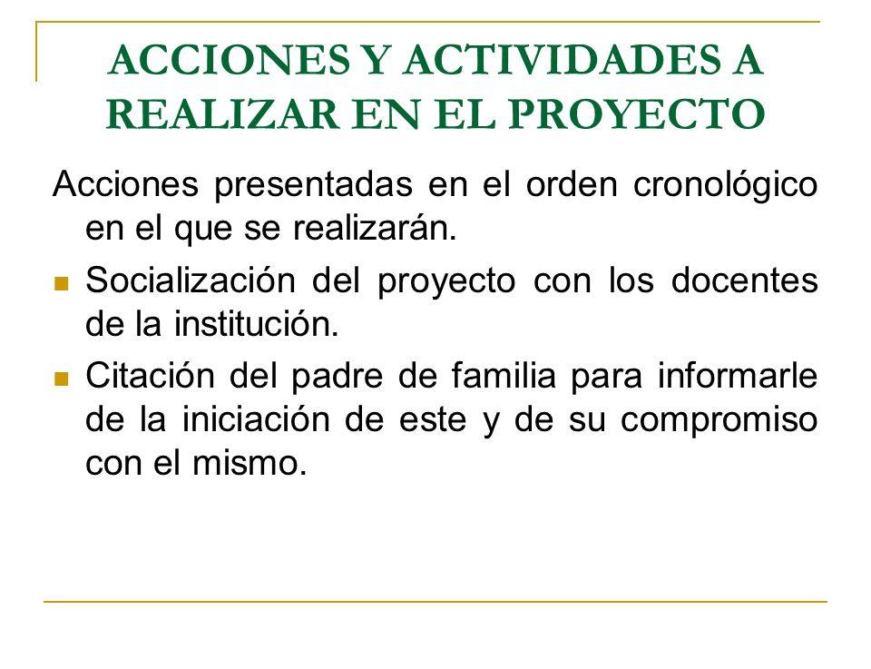 ACCIONES Y ACTIVIDADES A REALIZAR EN EL PROYECTO Acciones presentadas en el orden cronológico en el que se realizarán. Socialización del proyecto con