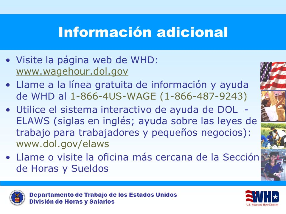 Departamento de Trabajo de los Estados Unidos División de Horas y Salarios Información adicional Visite la página web de WHD: www.wagehour.dol.gov Lla