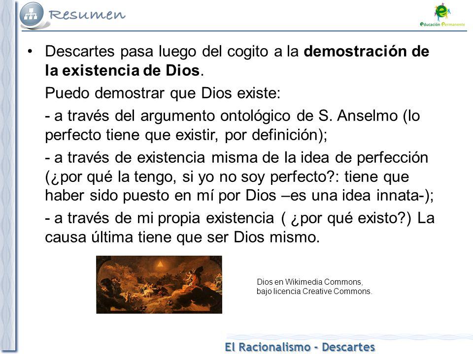 El Racionalismo - Descartes Descartes pasa luego del cogito a la demostración de la existencia de Dios. Puedo demostrar que Dios existe: - a través de