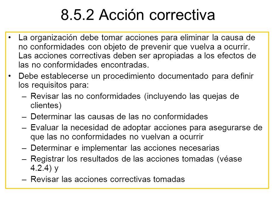 8.5.2 Acción correctiva La organización debe tomar acciones para eliminar la causa de no conformidades con objeto de prevenir que vuelva a ocurrir. La