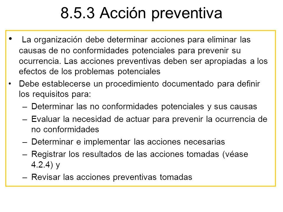 8.5.3 Acción preventiva La organización debe determinar acciones para eliminar las causas de no conformidades potenciales para prevenir su ocurrencia.