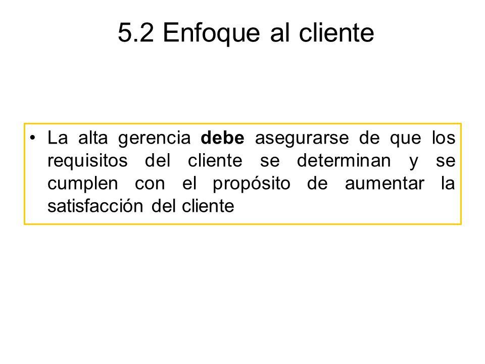 5.2 Enfoque al cliente La alta gerencia debe asegurarse de que los requisitos del cliente se determinan y se cumplen con el propósito de aumentar la s
