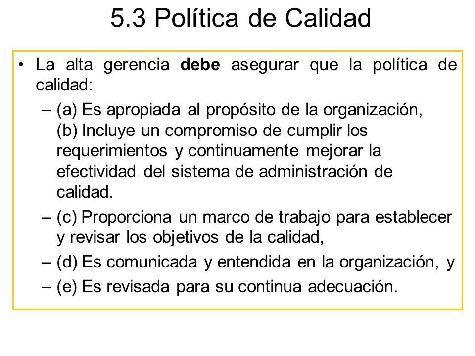 5.3 Política de Calidad La alta gerencia debe asegurar que la política de calidad: –(a) Es apropiada al propósito de la organización, (b) Incluye un c