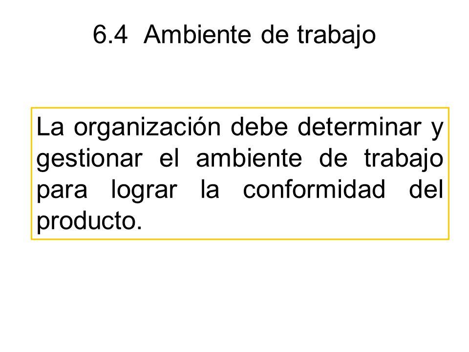 6.4 Ambiente de trabajo La organización debe determinar y gestionar el ambiente de trabajo para lograr la conformidad del producto.