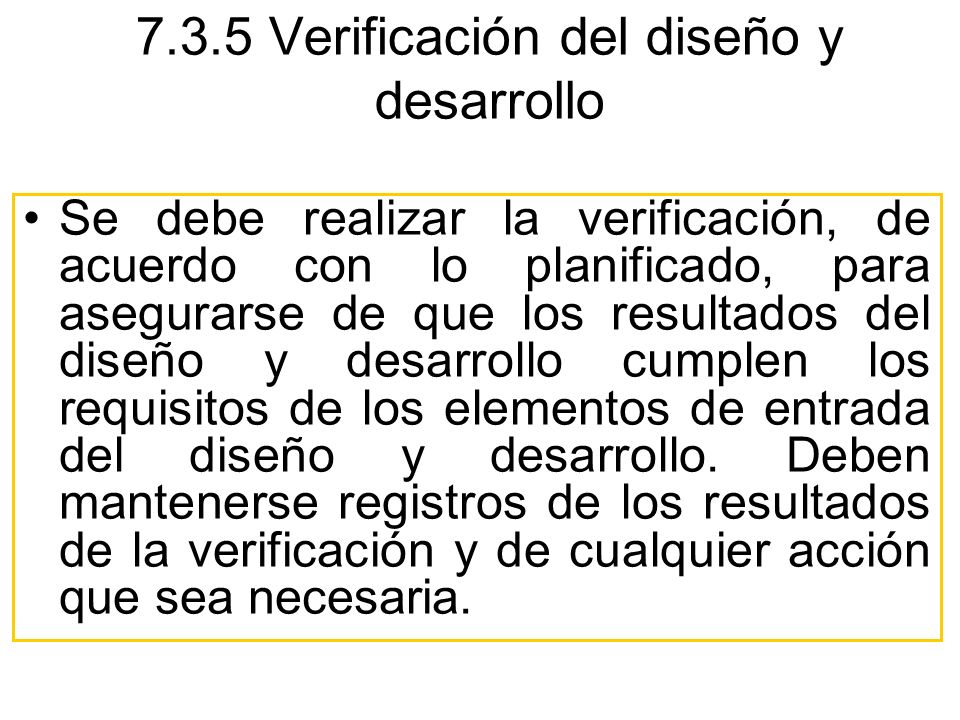 Se debe realizar la verificación, de acuerdo con lo planificado, para asegurarse de que los resultados del diseño y desarrollo cumplen los requisitos