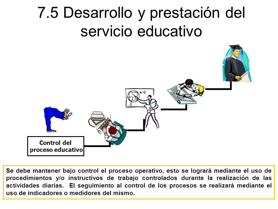 7.5 Desarrollo y prestación del servicio educativo Se debe mantener bajo control el proceso operativo, esto se logrará mediante el uso de procedimient