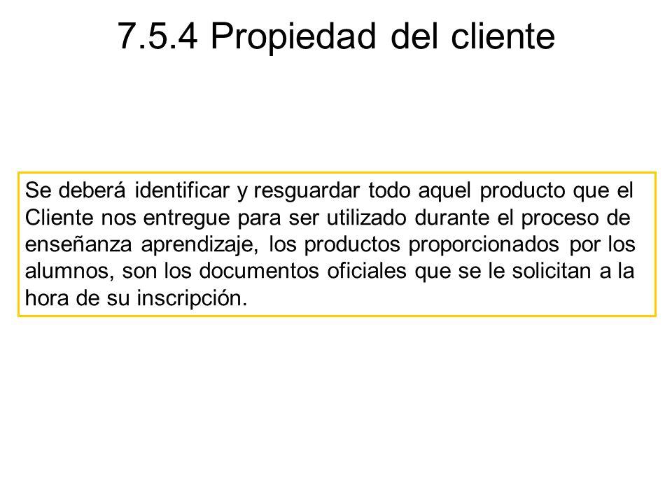 7.5.4 Propiedad del cliente Se deberá identificar y resguardar todo aquel producto que el Cliente nos entregue para ser utilizado durante el proceso d