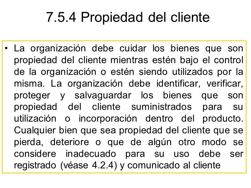 La organización debe cuidar los bienes que son propiedad del cliente mientras estén bajo el control de la organización o estén siendo utilizados por l