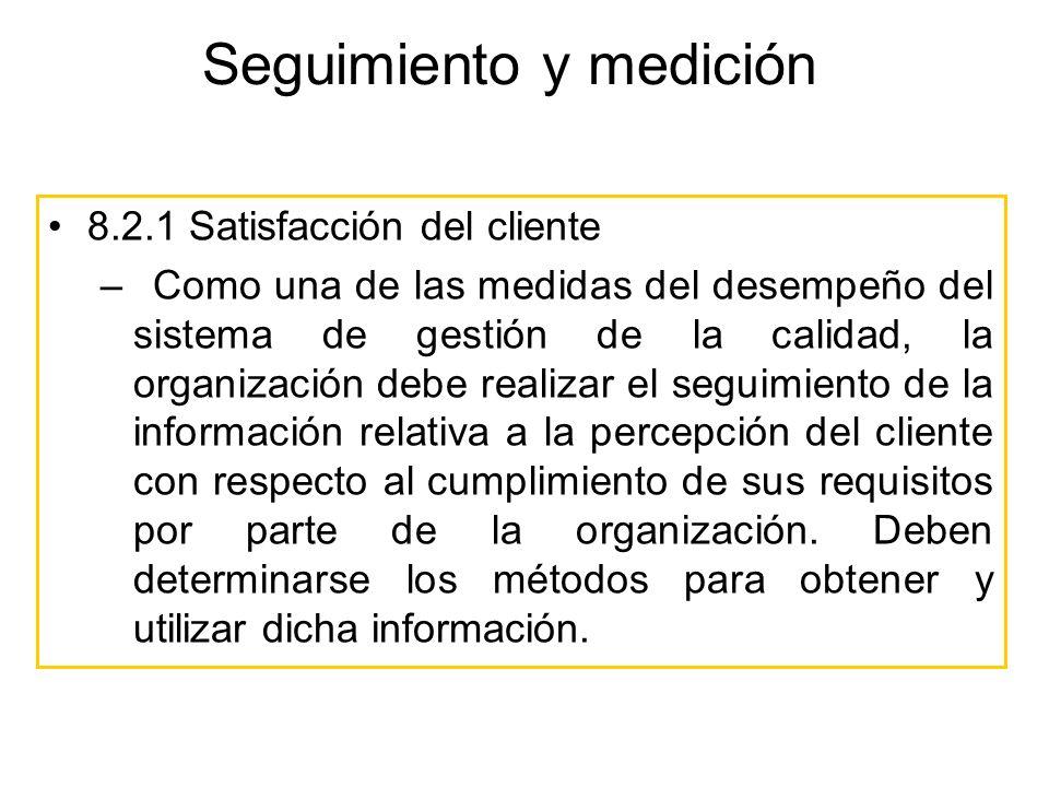 Seguimiento y medición 8.2.1 Satisfacción del cliente –Como una de las medidas del desempeño del sistema de gestión de la calidad, la organización deb