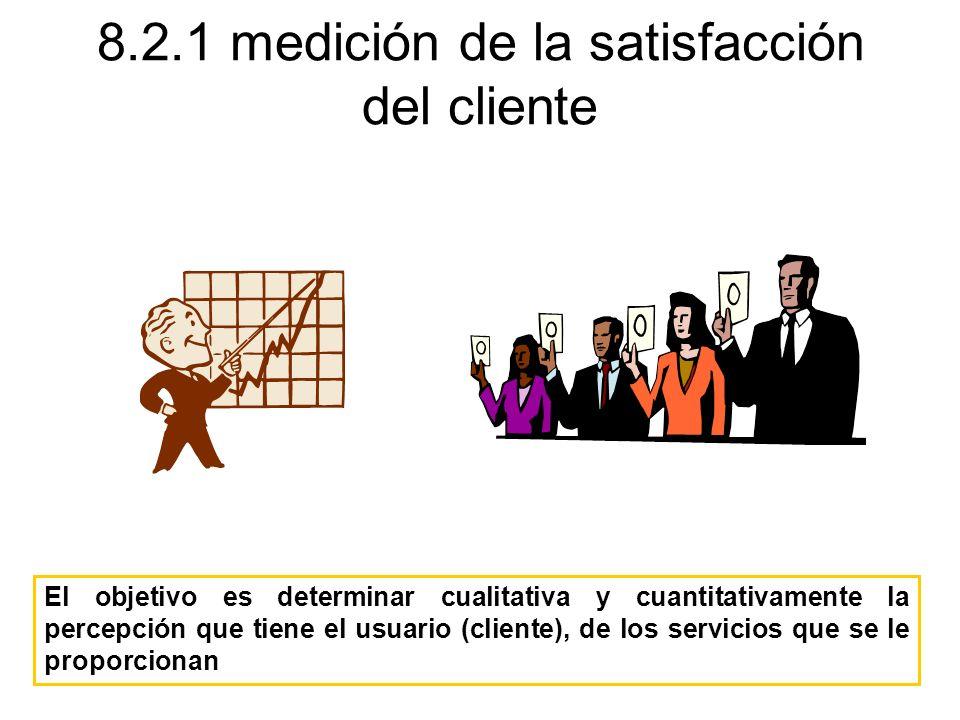 8.2.1 medición de la satisfacción del cliente El objetivo es determinar cualitativa y cuantitativamente la percepción que tiene el usuario (cliente),