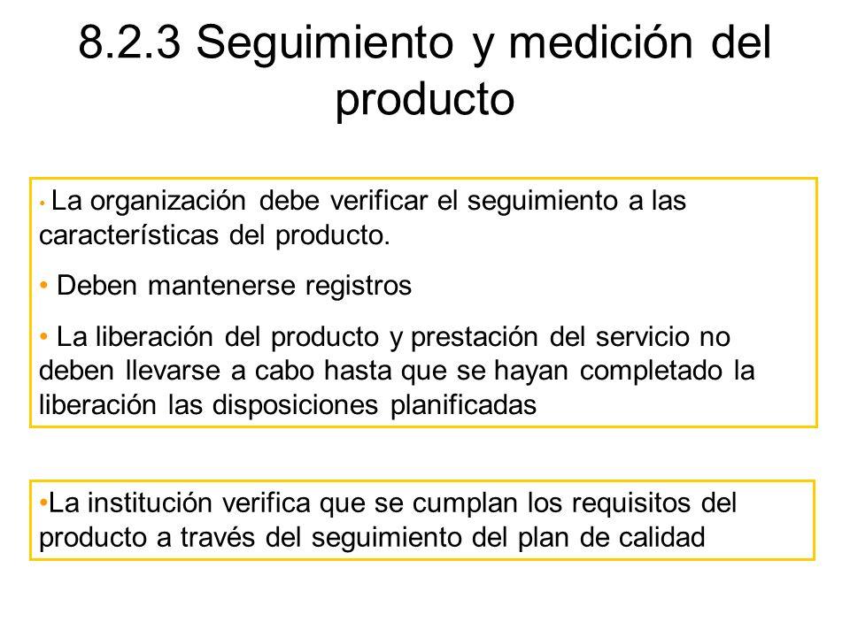 8.2.3 Seguimiento y medición del producto La organización debe verificar el seguimiento a las características del producto. Deben mantenerse registros