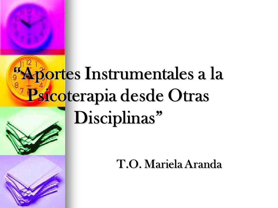 Aportes Instrumentales a la Psicoterapia desde Otras Disciplinas T.O. Mariela Aranda Aportes Instrumentales a la Psicoterapia desde Otras Disciplinas