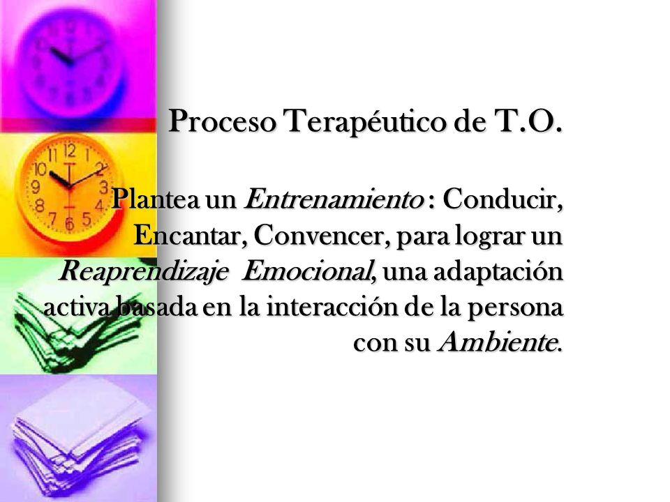 Proceso Terapéutico de T.O. Plantea un Entrenamiento : Conducir, Encantar, Convencer, para lograr un Reaprendizaje Emocional, una adaptación activa ba