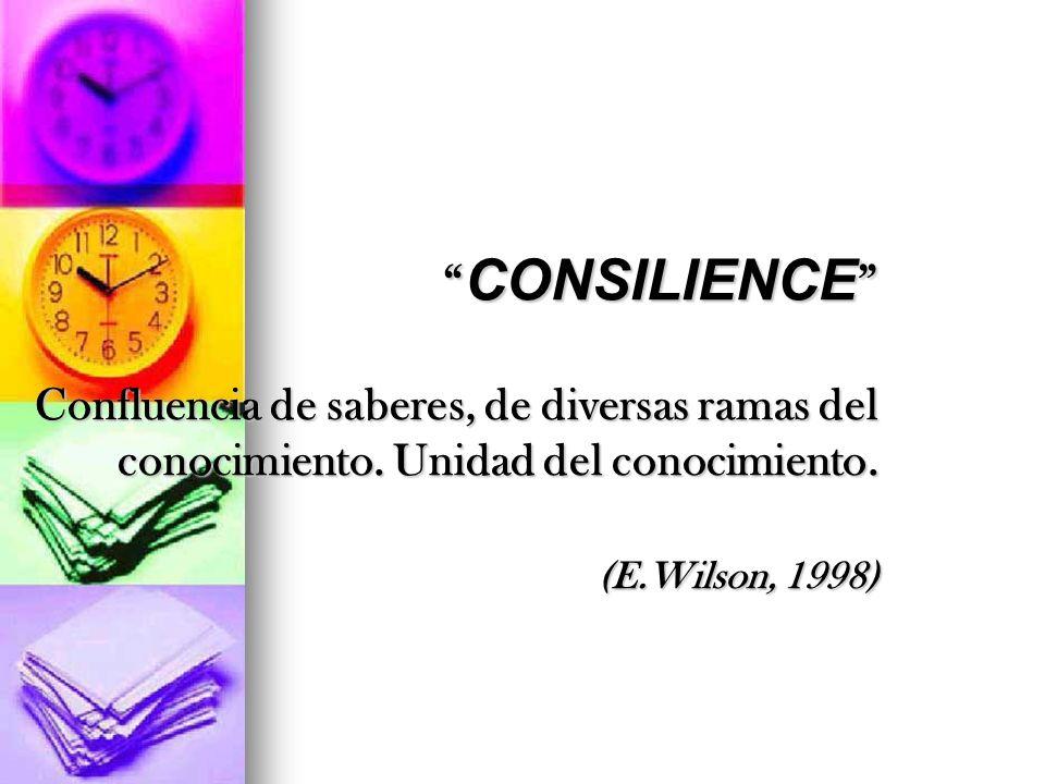 CONSILIENCE Confluencia de saberes, de diversas ramas del conocimiento. Unidad del conocimiento. (E.Wilson, 1998) CONSILIENCE Confluencia de saberes,