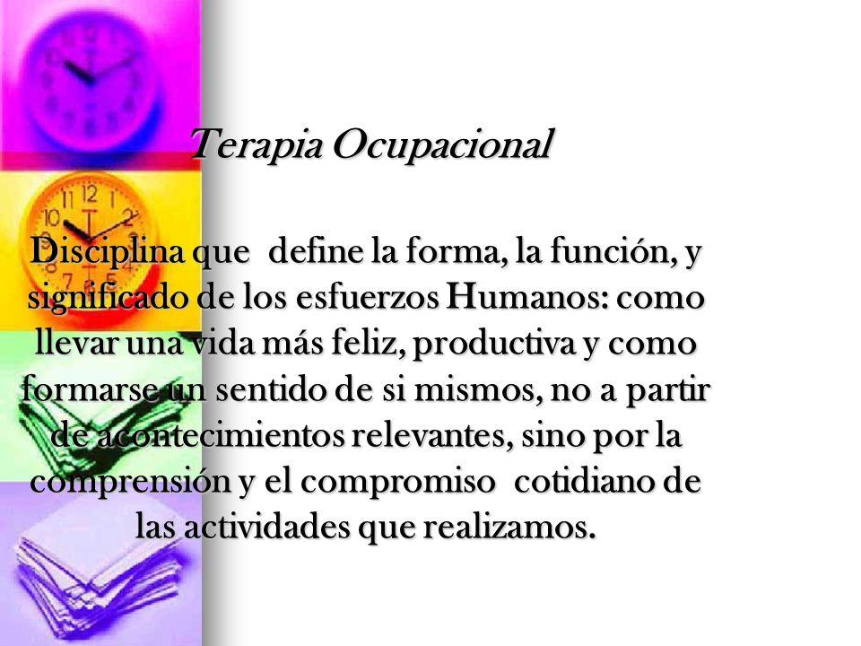 Terapia Ocupacional Disciplina que define la forma, la función, y significado de los esfuerzos Humanos: como llevar una vida más feliz, productiva y c