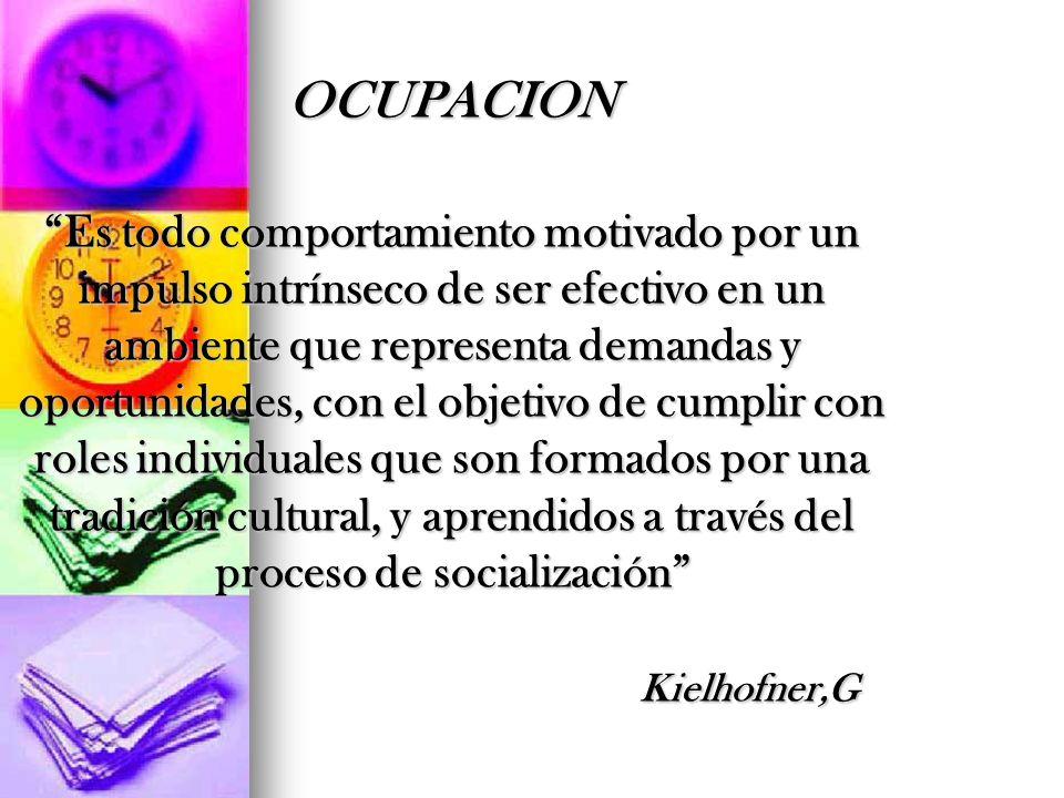 OCUPACION Es todo comportamiento motivado por un impulso intrínseco de ser efectivo en un ambiente que representa demandas y oportunidades, con el obj