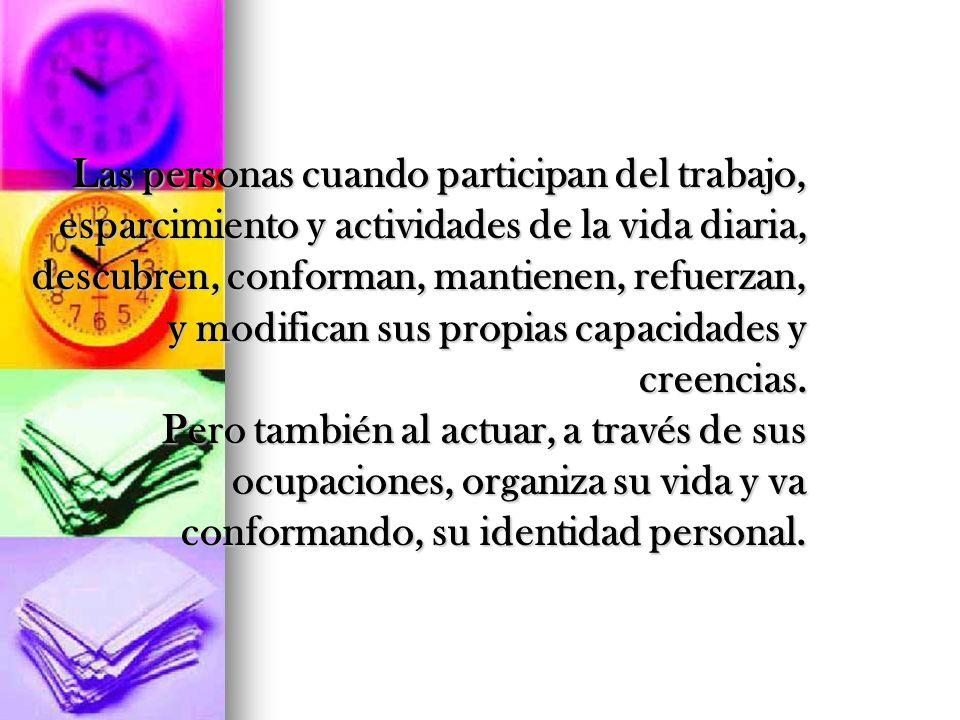 Las personas cuando participan del trabajo, esparcimiento y actividades de la vida diaria, descubren, conforman, mantienen, refuerzan, y modifican sus