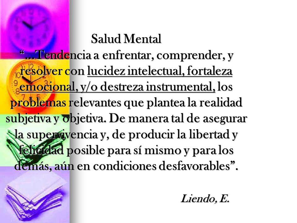 Salud Mental...Tendencia a enfrentar, comprender, y resolver con lucidez intelectual, fortaleza emocional, y/o destreza instrumental, los problemas re