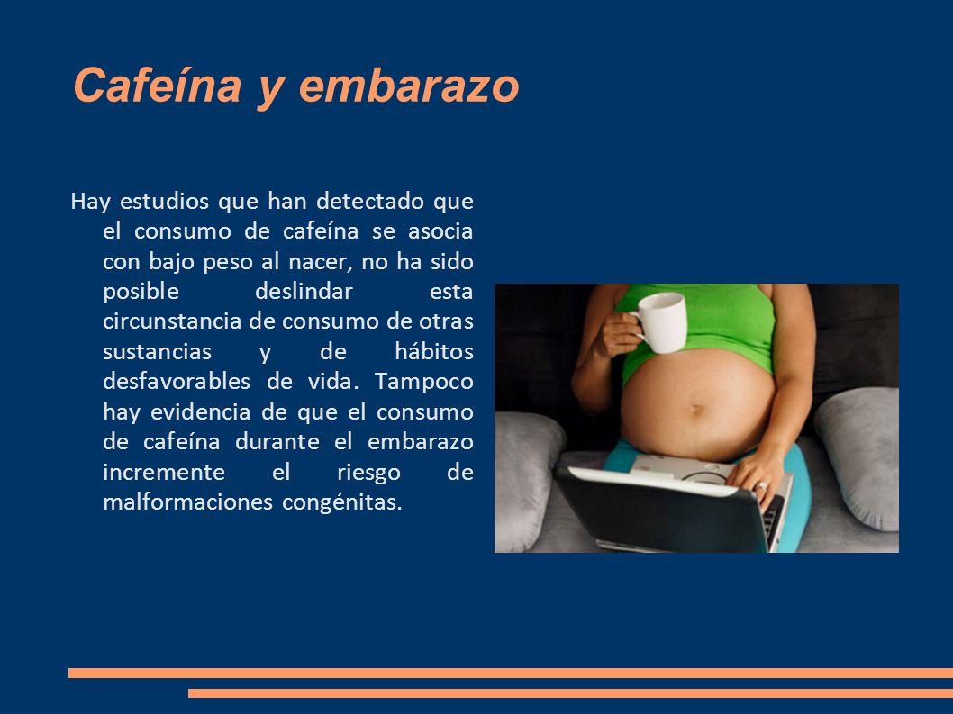 Cafeína y embarazo Hay estudios que han detectado que el consumo de cafeína se asocia con bajo peso al nacer, no ha sido posible deslindar esta circun
