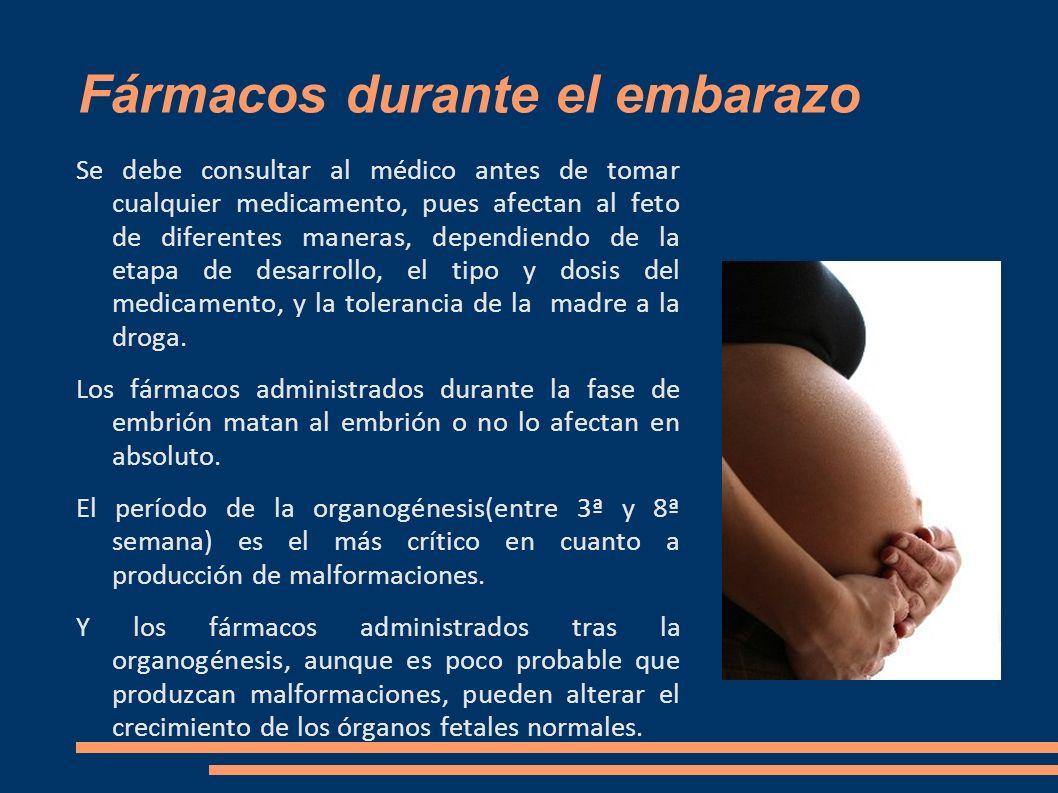 Fármacos durante el embarazo Se debe consultar al médico antes de tomar cualquier medicamento, pues afectan al feto de diferentes maneras, dependiendo