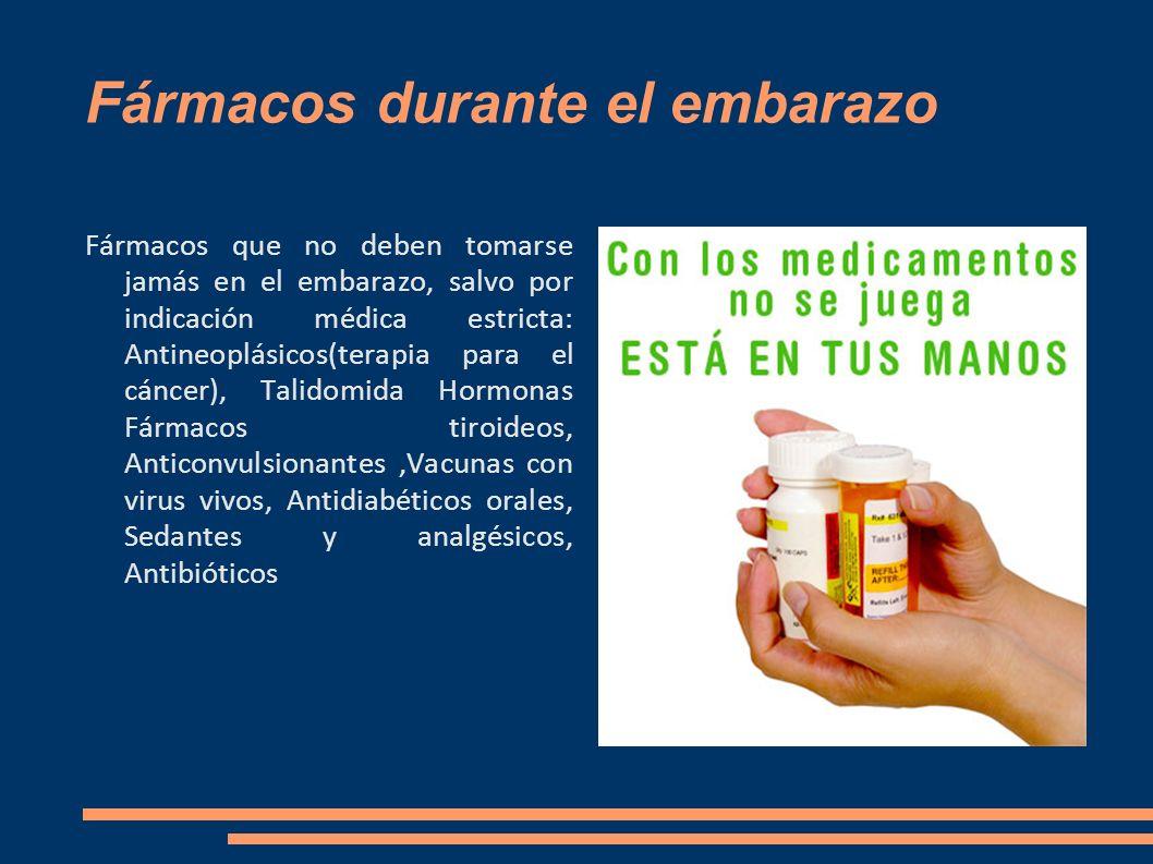 Fármacos durante el embarazo Fármacos que no deben tomarse jamás en el embarazo, salvo por indicación médica estricta: Antineoplásicos(terapia para el