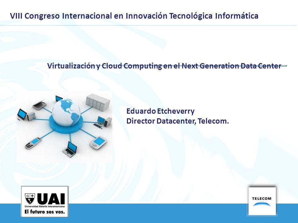 VIII Congreso Internacional en Innovación Tecnológica Informática Virtualización y Cloud Computing en el Next Generation Data Center Eduardo Etcheverry EETCHEVERRY@TA.TELECOM.COM.AR