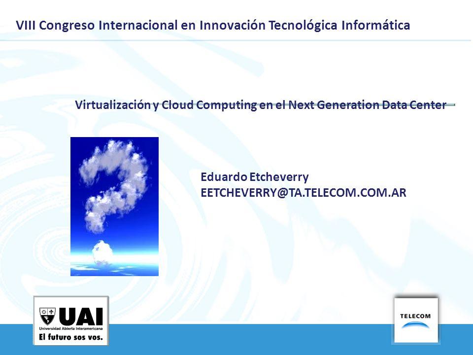 VIII Congreso Internacional en Innovación Tecnológica Informática Virtualización y Cloud Computing en el Next Generation Data Center Eduardo Etcheverr
