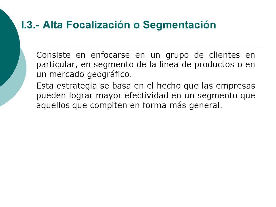 I.3.- Alta Focalización o Segmentación Consiste en enfocarse en un grupo de clientes en particular, en segmento de la línea de productos o en un mercado geográfico.