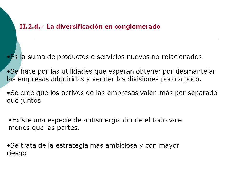 II.2.d.- La diversificación en conglomerado Es la suma de productos o servicios nuevos no relacionados. Existe una especie de antisinergia donde el to